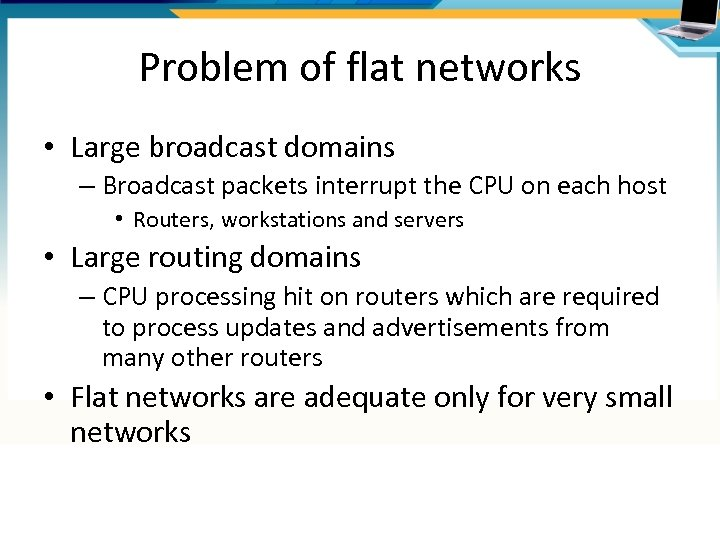 Problem of flat networks • Large broadcast domains – Broadcast packets interrupt the CPU