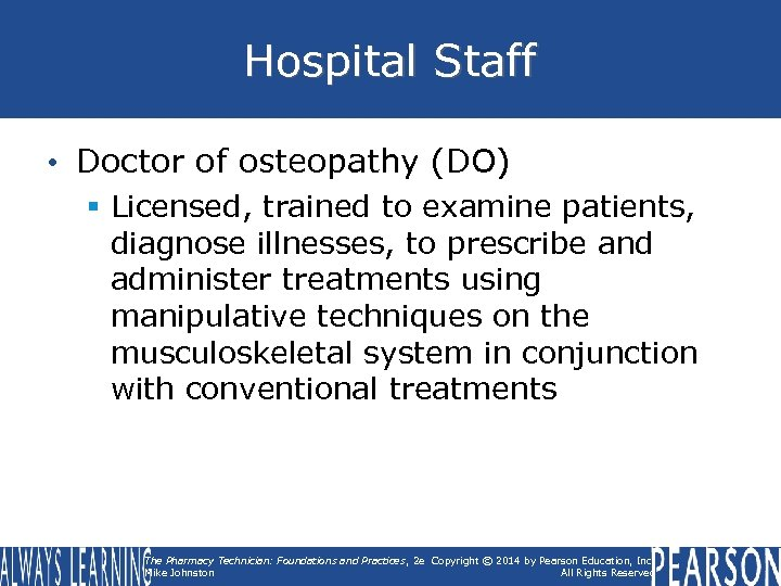 Hospital Staff • Doctor of osteopathy (DO) § Licensed, trained to examine patients, diagnose