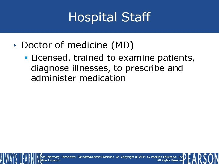 Hospital Staff • Doctor of medicine (MD) § Licensed, trained to examine patients, diagnose
