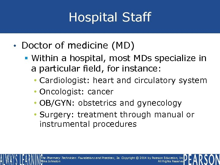 Hospital Staff • Doctor of medicine (MD) § Within a hospital, most MDs specialize