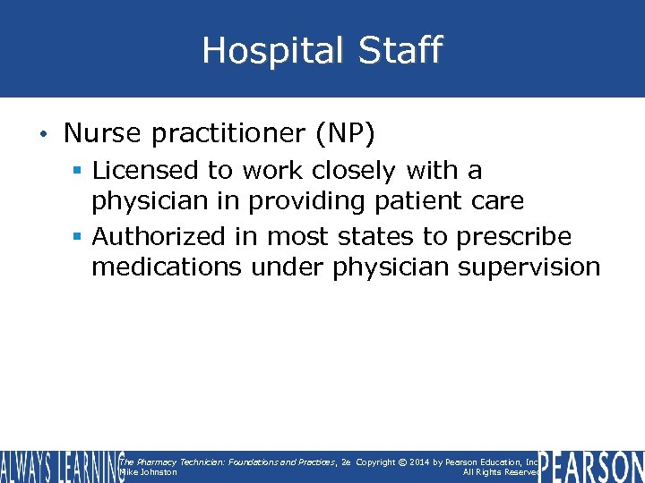 Hospital Staff • Nurse practitioner (NP) § Licensed to work closely with a physician