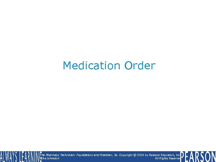 Medication Order The Pharmacy Technician: Foundations and Practices , 2 e Copyright © 2014