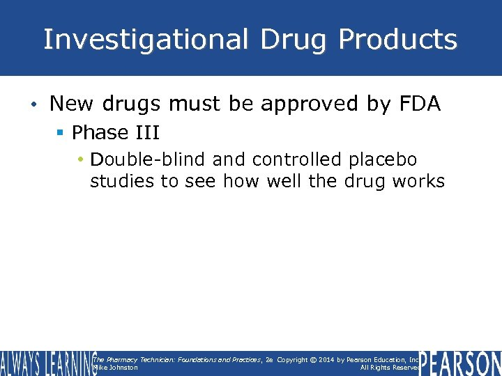 Investigational Drug Products • New drugs must be approved by FDA § Phase III