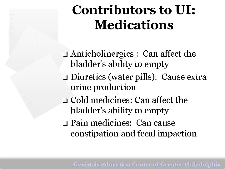 Contributors to UI: Medications T L C Anticholinergics : Can affect the bladder's ability