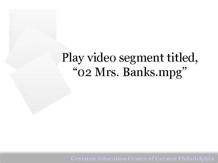 "T L C Play video segment titled, "" 02 Mrs. Banks. mpg"" L T"