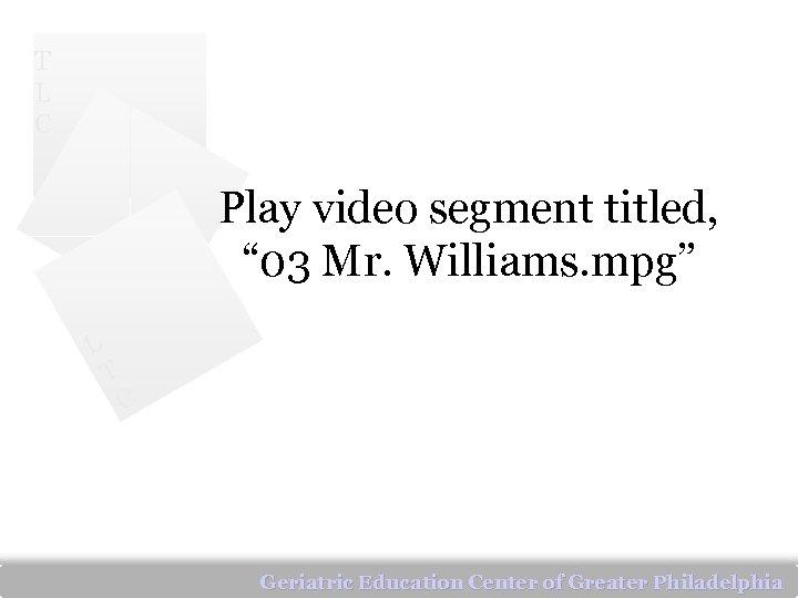 """T L C Play video segment titled, """" 03 Mr. Williams. mpg"""" L T"""
