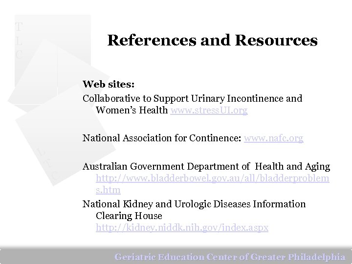 T L C References and Resources Web sites: Collaborative to Support Urinary Incontinence and
