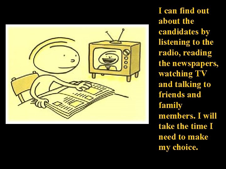 I can find out about the candidates by listening to the radio, reading the
