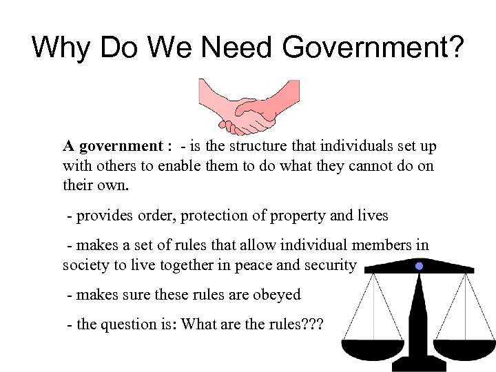 Why Do We Need Government? A government : - is the structure that individuals