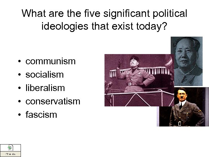 What are the five significant political ideologies that exist today? • • • communism