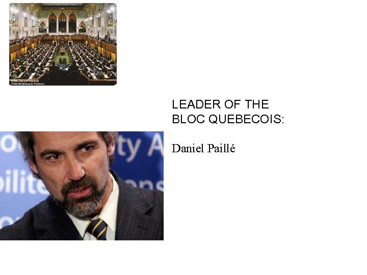 HOUSE OF COMMONS LEADER OF THE BLOC QUEBECOIS: Daniel Paillé