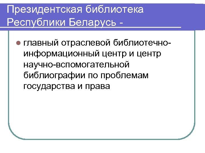 Президентская библиотека Республики Беларусь l главный отраслевой библиотечноинформационный центр и центр научно-вспомогательной библиографии по