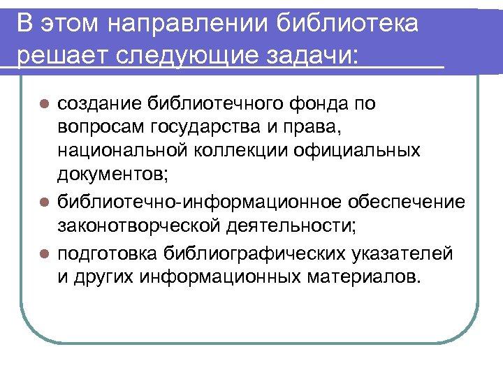 В этом направлении библиотека решает следующие задачи: создание библиотечного фонда по вопросам государства и