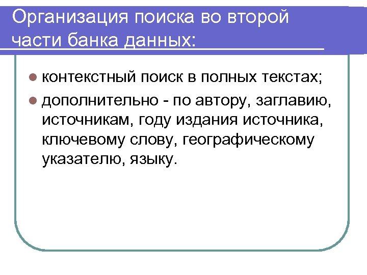 Организация поиска во второй части банка данных: l контекстный поиск в полных текстах; l