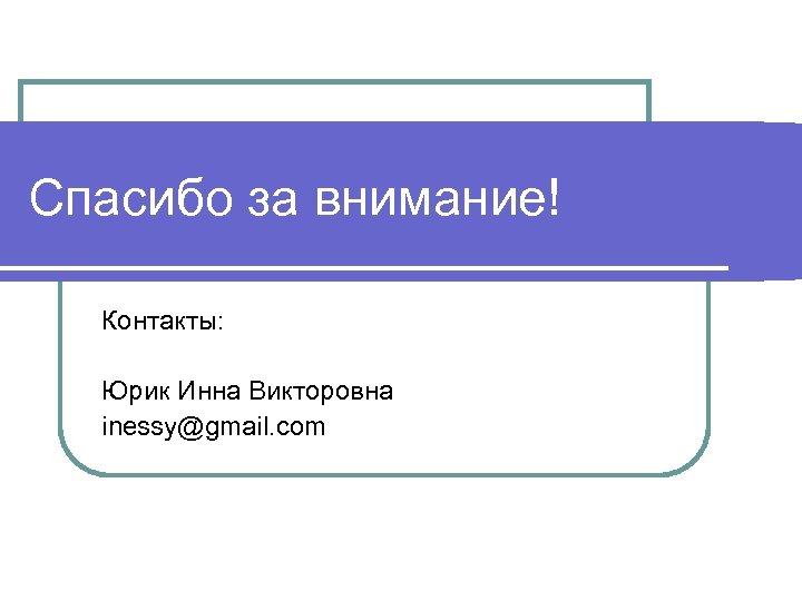 Спасибо за внимание! Контакты: Юрик Инна Викторовна inessy@gmail. com