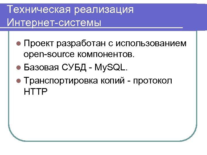 Техническая реализация Интернет-системы l Проект разработан с использованием open-source компонентов. l Базовая СУБД -
