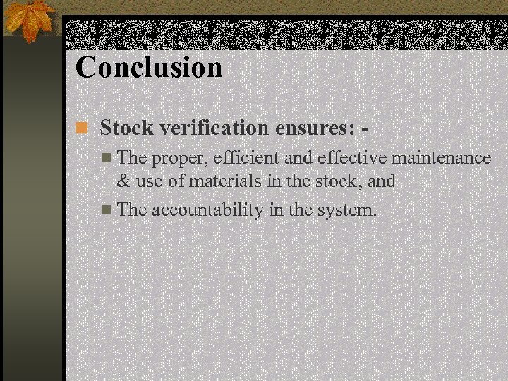 Conclusion n Stock verification ensures: n The proper, efficient and effective maintenance & use