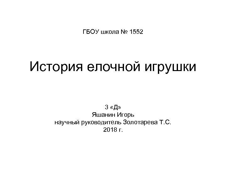 ГБОУ школа № 1552 История елочной игрушки 3 «Д» Яшанин Игорь научный руководитель Золотарева