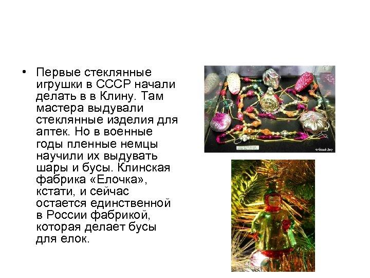 • Первые стеклянные игрушки в СССР начали делать в в Клину. Там мастера