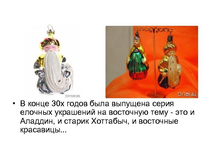 • В конце 30 х годов была выпущена серия елочных украшений на восточную