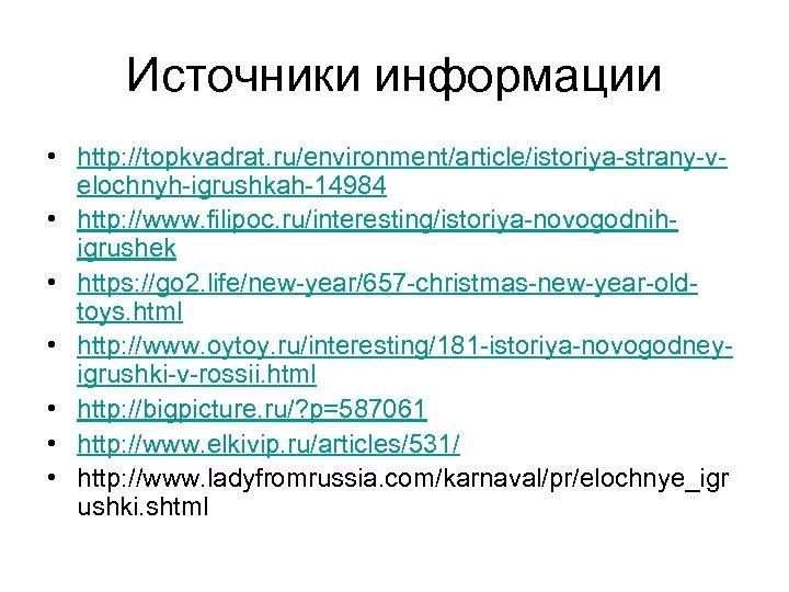 Источники информации • http: //topkvadrat. ru/environment/article/istoriya-strany-velochnyh-igrushkah-14984 • http: //www. filipoc. ru/interesting/istoriya-novogodnihigrushek • https: //go
