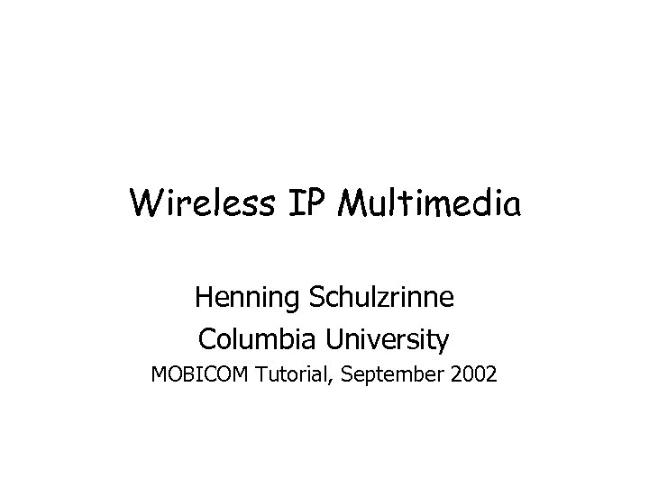 Wireless IP Multimedia Henning Schulzrinne Columbia University MOBICOM Tutorial, September 2002