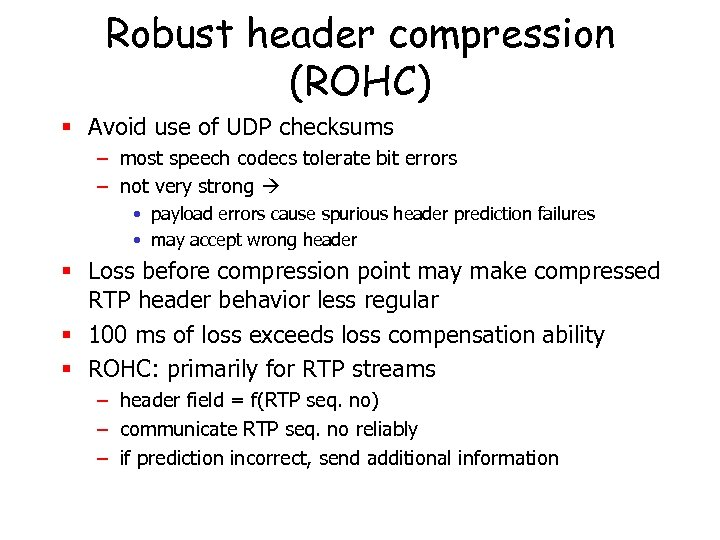 Robust header compression (ROHC) § Avoid use of UDP checksums – most speech codecs