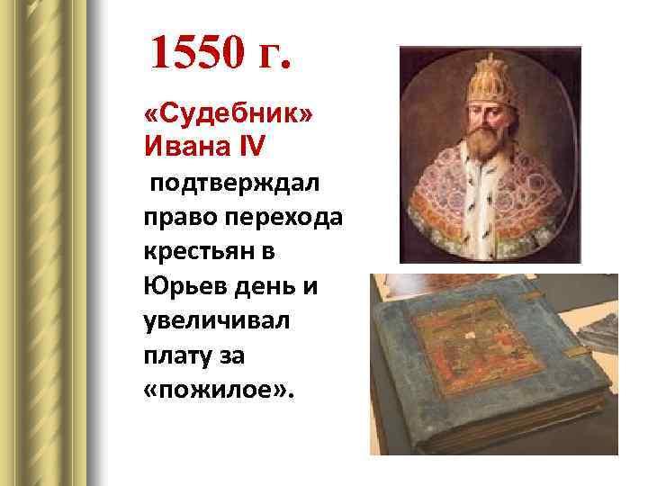 1550 г. «Судебник» Ивана IV подтверждал право перехода крестьян в Юрьев день и увеличивал