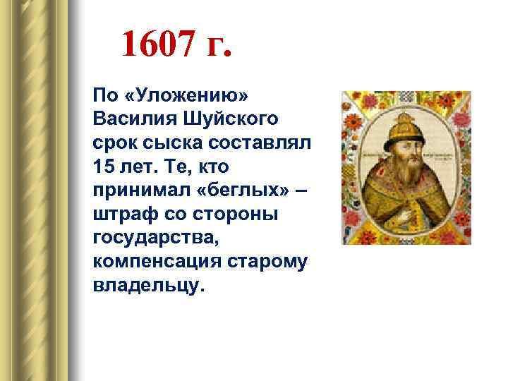 1607 г. По «Уложению» Василия Шуйского срок сыска составлял 15 лет. Те, кто принимал