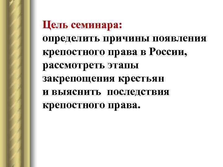 Цель семинара: определить причины появления крепостного права в России, рассмотреть этапы закрепощения крестьян и