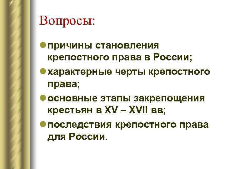 Вопросы: l причины становления крепостного права в России; l характерные черты крепостного права; l