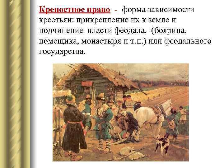 Крепостное право - форма зависимости крестьян: прикрепление их к земле и подчинение власти феодала.