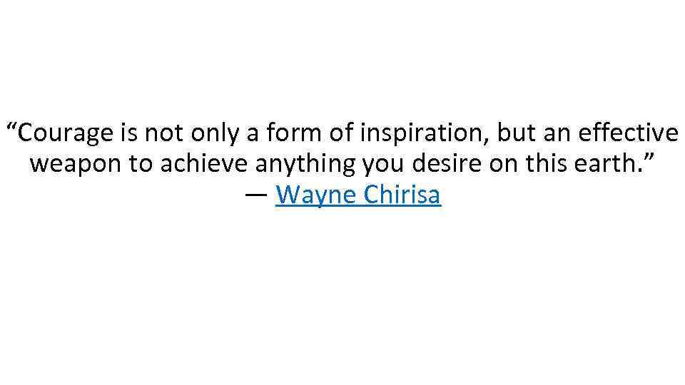 """""""Courage is not only a form of inspiration, but an effective weapon to achieve"""