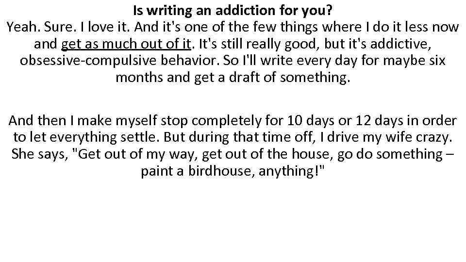 Is writing an addiction for you? Yeah. Sure. I love it. And it's one