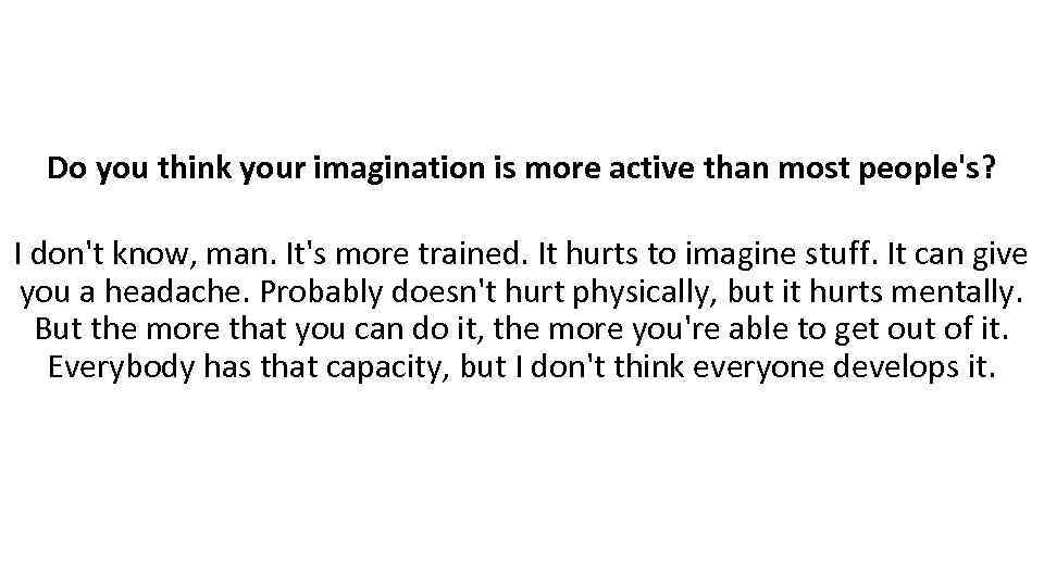 Do you think your imagination is more active than most people's? I don't know,