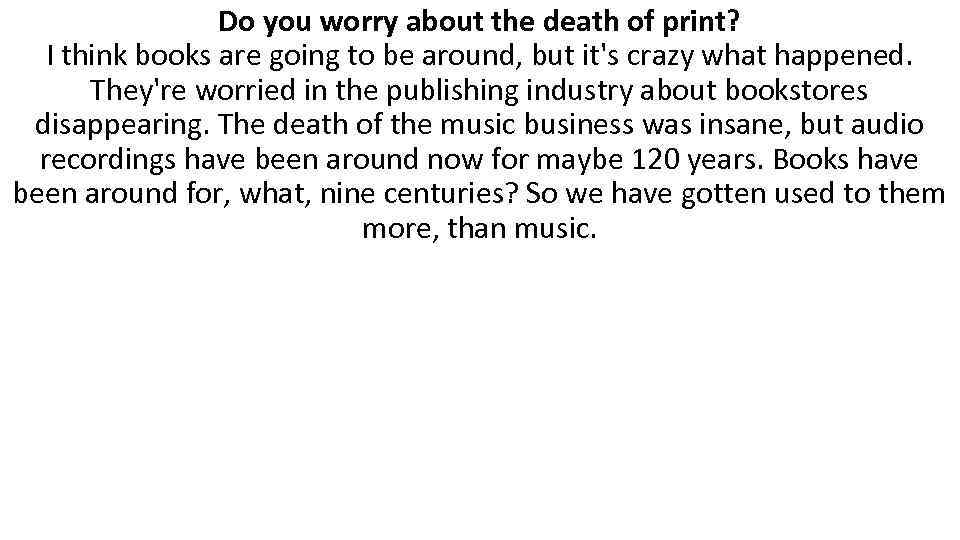 Do you worry about the death of print? I think books are going to