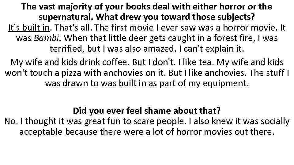 The vast majority of your books deal with either horror or the supernatural. What