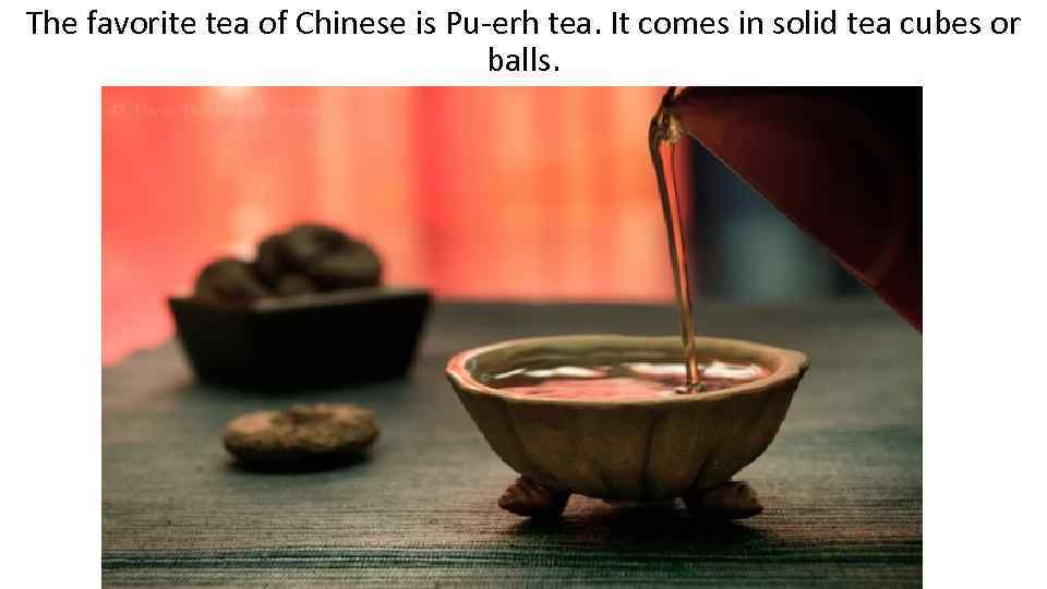 The favorite tea of Chinese is Pu-erh tea. It comes in solid tea cubes