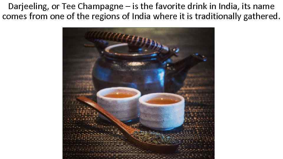 Darjeeling, or Tee Champagne – is the favorite drink in India, its name comes