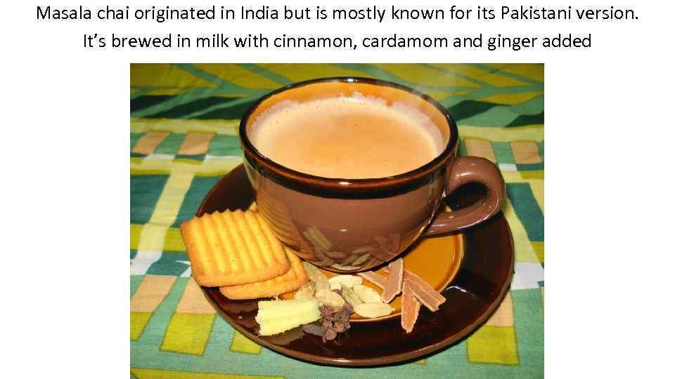 Masala chai originated in India but is mostly known for its Pakistani version. It's