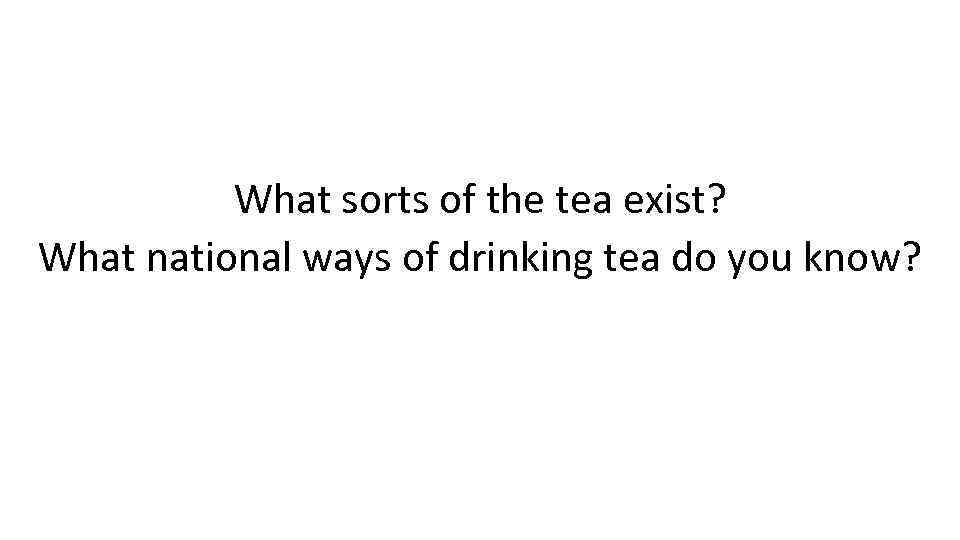 What sorts of the tea exist? What national ways of drinking tea do you