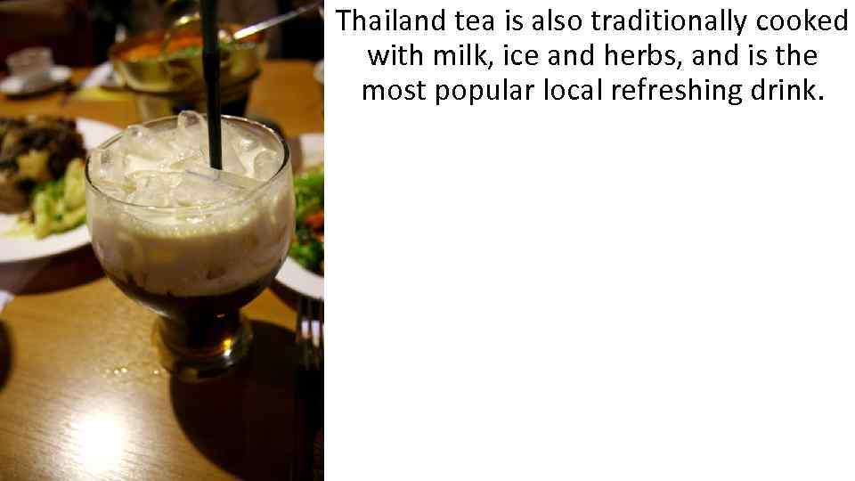 Thailand tea is also traditionally cooked with milk, ice and herbs, and is the