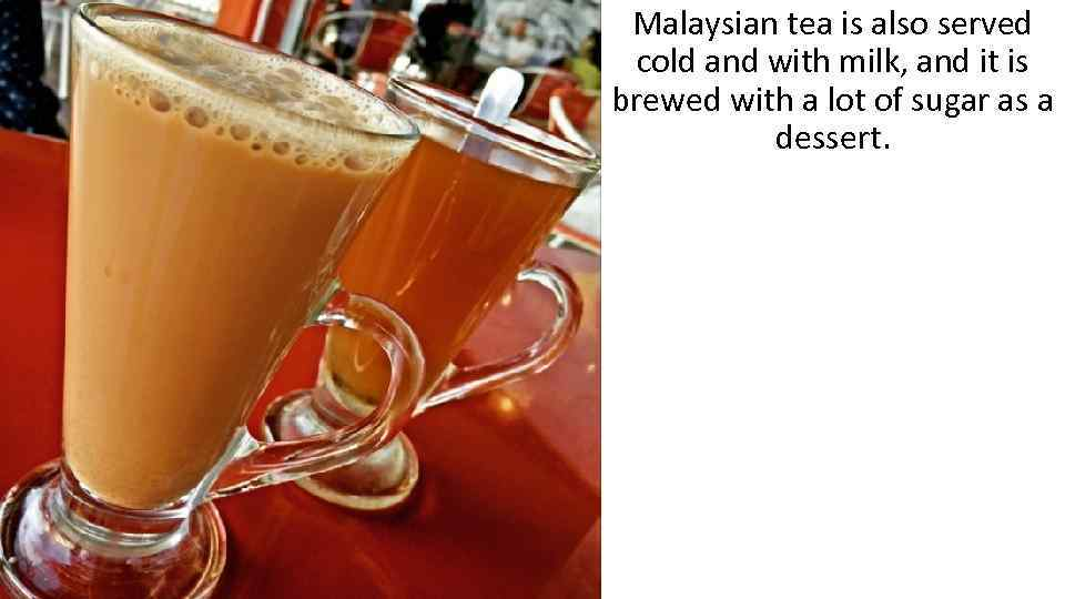 Malaysian tea is also served cold and with milk, and it is brewed with