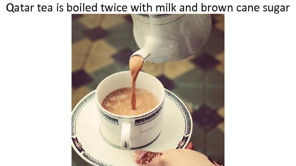 Qatar tea is boiled twice with milk and brown cane sugar