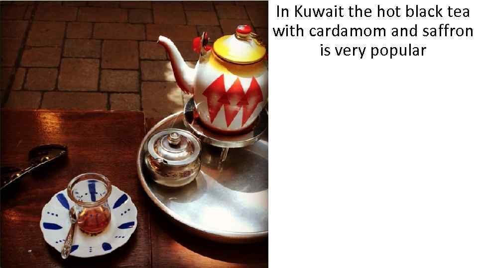 In Kuwait the hot black tea with cardamom and saffron is very popular