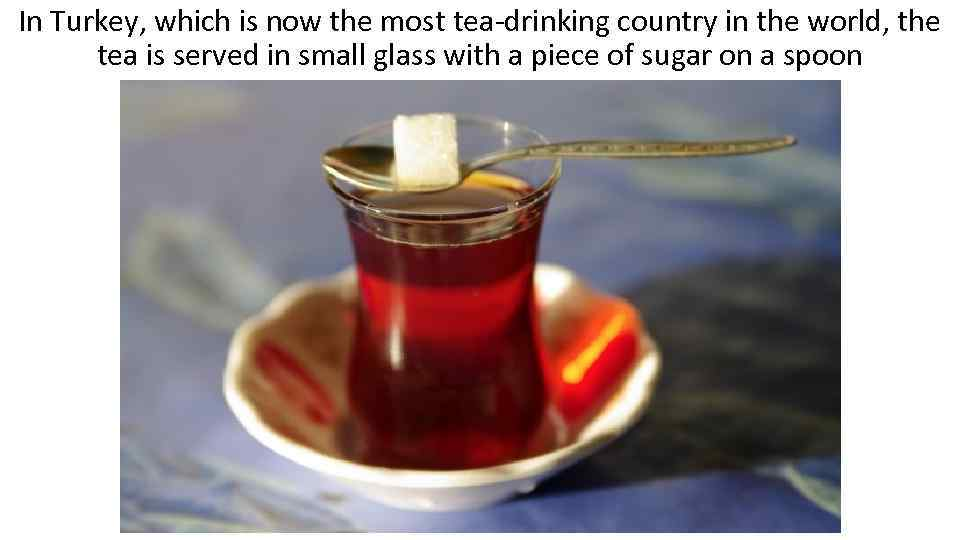 In Turkey, which is now the most tea-drinking country in the world, the tea