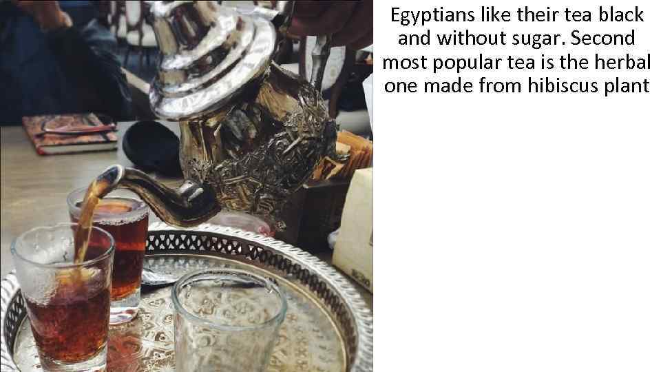 Egyptians like their tea black and without sugar. Second most popular tea is the