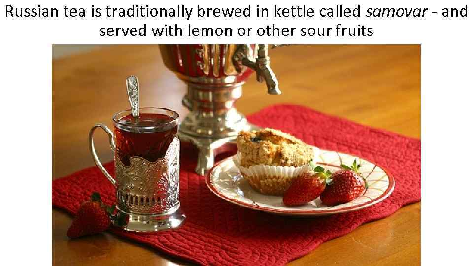 Russian tea is traditionally brewed in kettle called samovar - and served with lemon