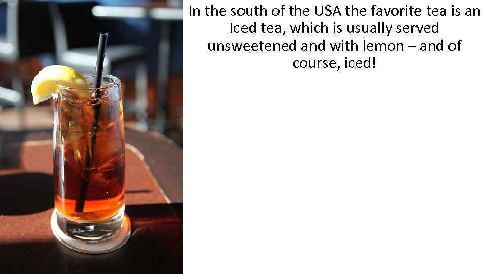 In the south of the USA the favorite tea is an Iced tea, which