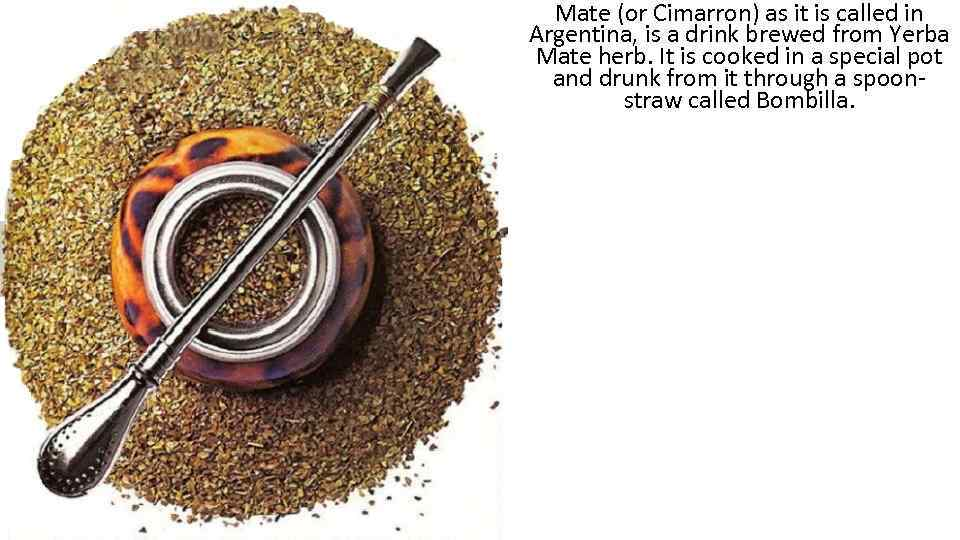 Mate (or Cimarron) as it is called in Argentina, is a drink brewed from